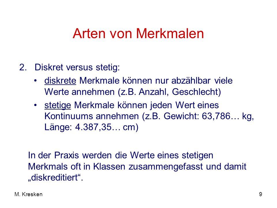 9M. Kresken Arten von Merkmalen 2. Diskret versus stetig: diskrete Merkmale können nur abzählbar viele Werte annehmen (z.B. Anzahl, Geschlecht) stetig