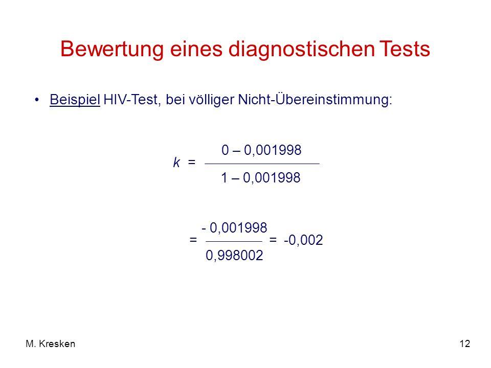12M. Kresken Bewertung eines diagnostischen Tests k = 0 – 0,001998 1 – 0,001998 = - 0,001998 0,998002 =-0,002 Beispiel HIV-Test, bei völliger Nicht-Üb