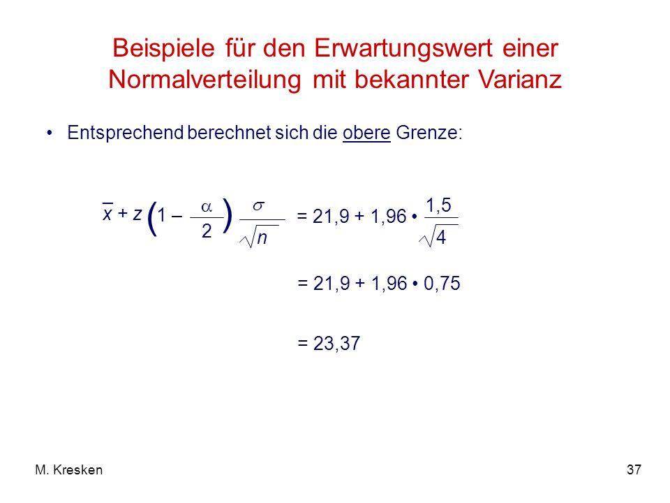 37M. Kresken Beispiele für den Erwartungswert einer Normalverteilung mit bekannter Varianz Entsprechend berechnet sich die obere Grenze: = 21,9 + 1,96