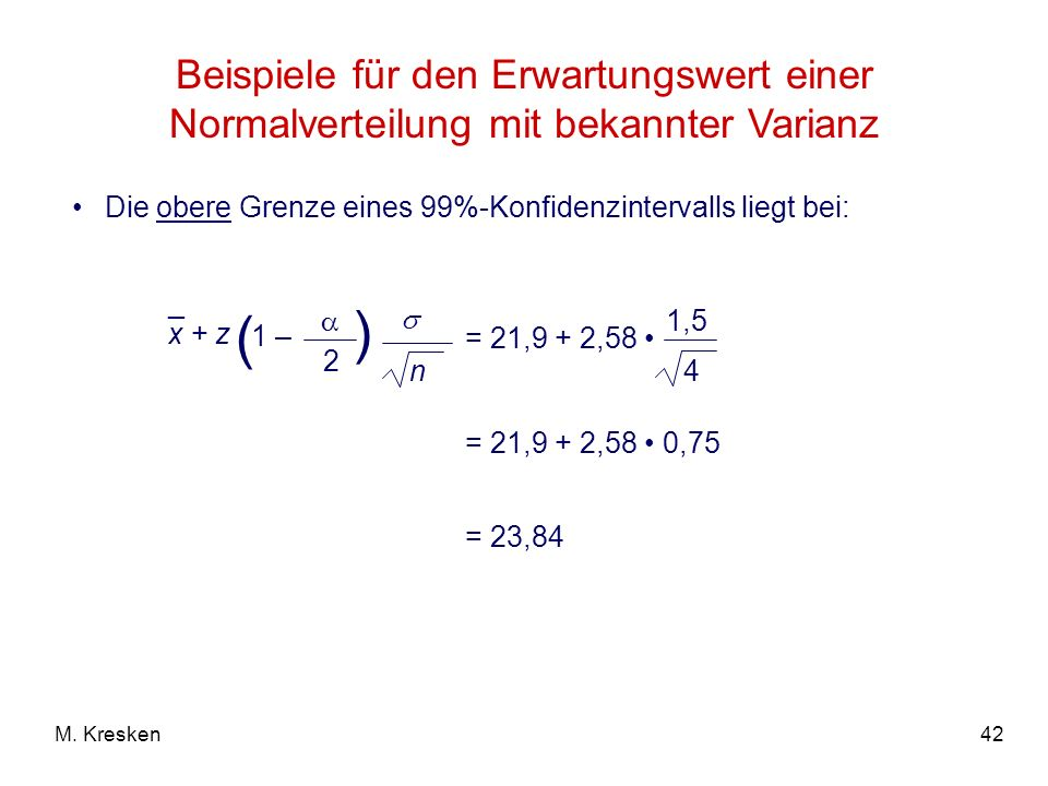 42M. Kresken Beispiele für den Erwartungswert einer Normalverteilung mit bekannter Varianz Die obere Grenze eines 99%-Konfidenzintervalls liegt bei: =