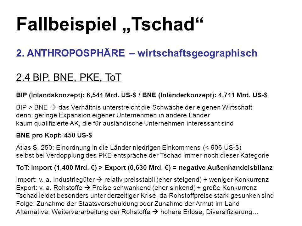 Fallbeispiel Tschad 2. ANTHROPOSPHÄRE – wirtschaftsgeographisch 2.4 BIP, BNE, PKE, ToT BIP (Inlandskonzept): 6,541 Mrd. US-$ / BNE (Inländerkonzept):