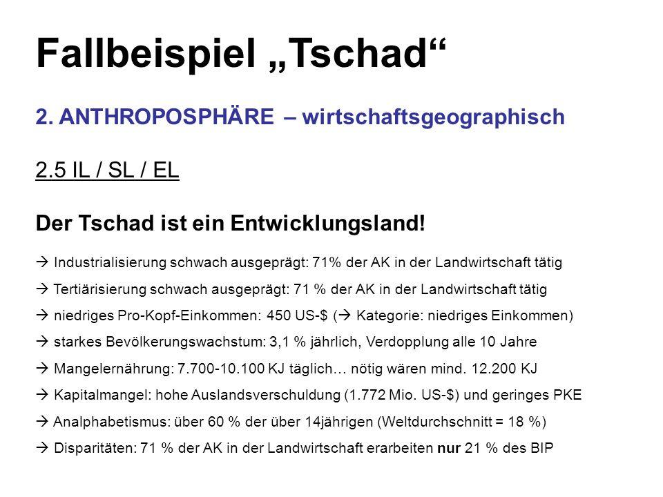 Fallbeispiel Tschad 2. ANTHROPOSPHÄRE – wirtschaftsgeographisch 2.5 IL / SL / EL Der Tschad ist ein Entwicklungsland! Industrialisierung schwach ausge