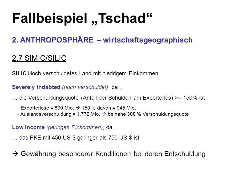 Fallbeispiel Tschad 2. ANTHROPOSPHÄRE – wirtschaftsgeographisch 2.7 SIMIC/SILIC SILIC Hoch verschuldetes Land mit niedrigem Einkommen Severely Indebte
