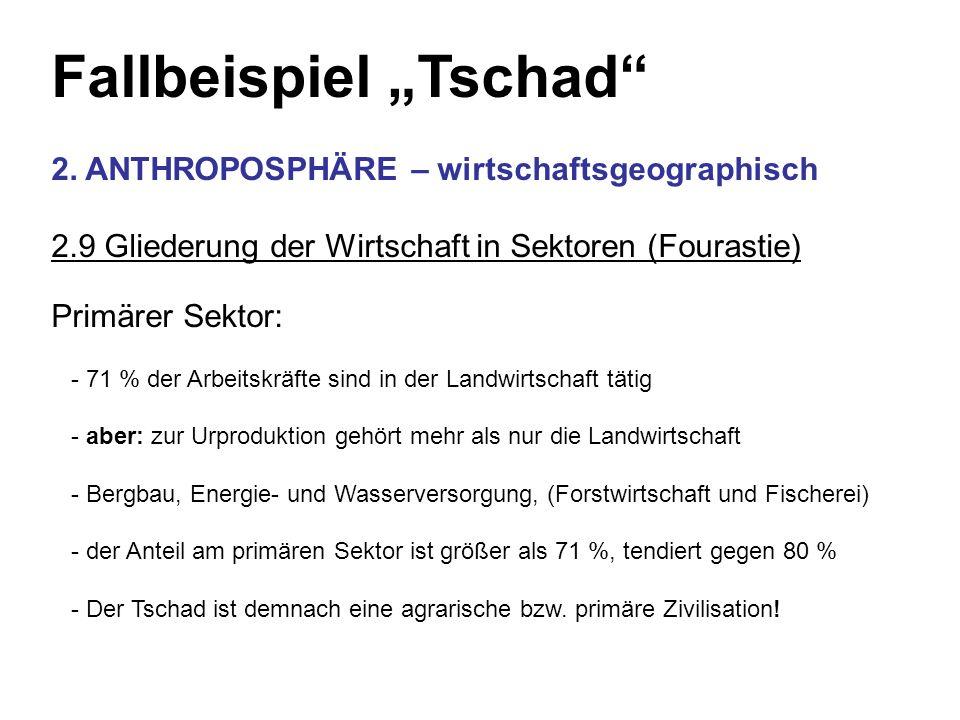 Fallbeispiel Tschad 2. ANTHROPOSPHÄRE – wirtschaftsgeographisch 2.9 Gliederung der Wirtschaft in Sektoren (Fourastie) Primärer Sektor: - 71 % der Arbe