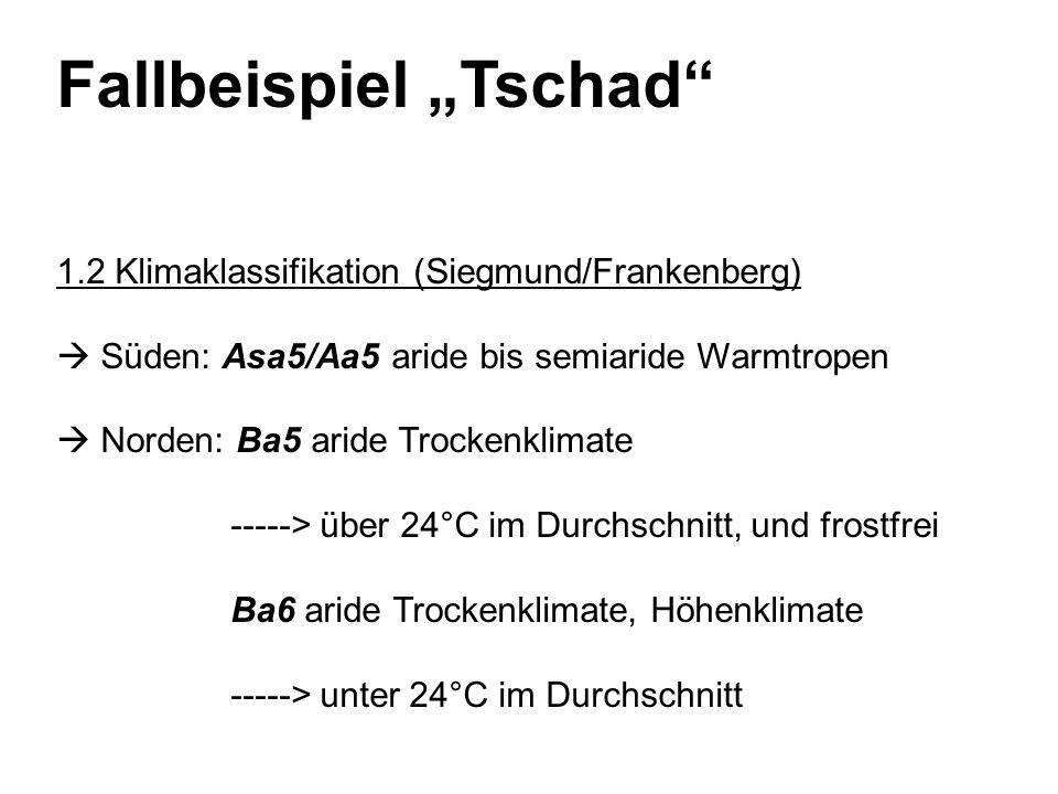 Fallbeispiel Tschad 1.2 Klimaklassifikation (Siegmund/Frankenberg) Süden: Asa5/Aa5 aride bis semiaride Warmtropen Norden: Ba5 aride Trockenklimate -----> über 24°C im Durchschnitt, und frostfrei Ba6 aride Trockenklimate, Höhenklimate -----> unter 24°C im Durchschnitt