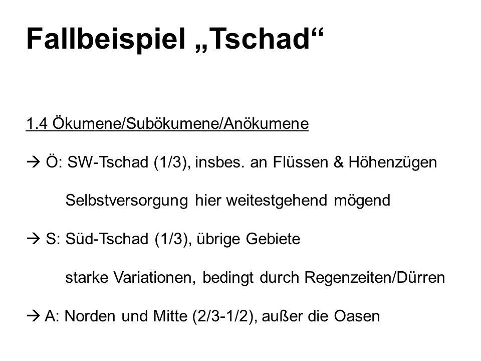 Fallbeispiel Tschad 1.4 Ökumene/Subökumene/Anökumene Ö: SW-Tschad (1/3), insbes. an Flüssen & Höhenzügen Selbstversorgung hier weitestgehend mögend S: