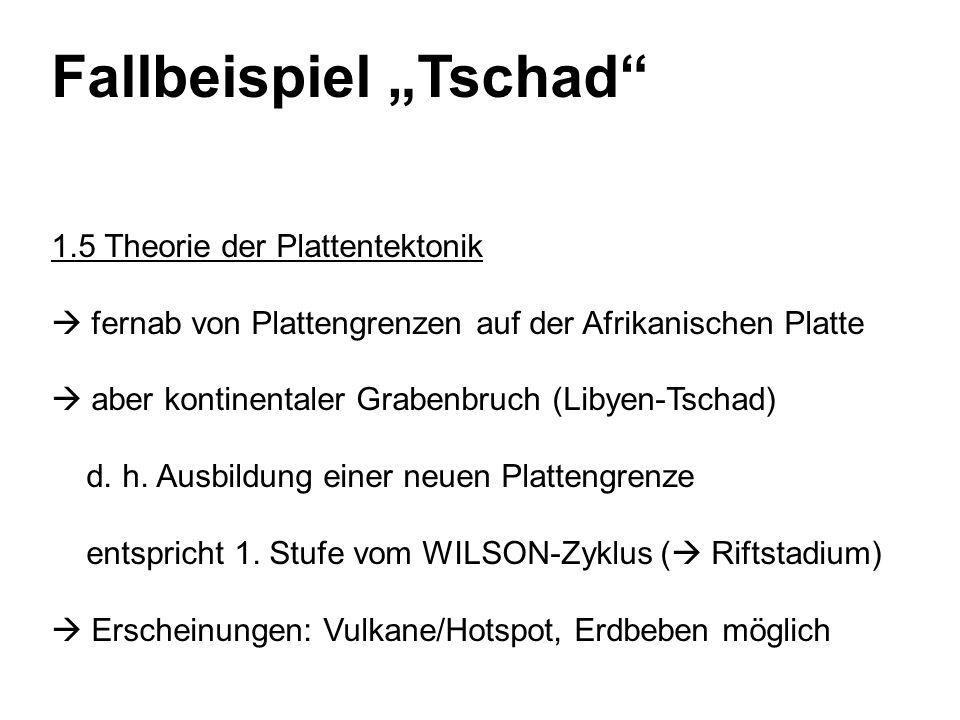 Fallbeispiel Tschad 1.5 Theorie der Plattentektonik fernab von Plattengrenzen auf der Afrikanischen Platte aber kontinentaler Grabenbruch (Libyen-Tschad) d.