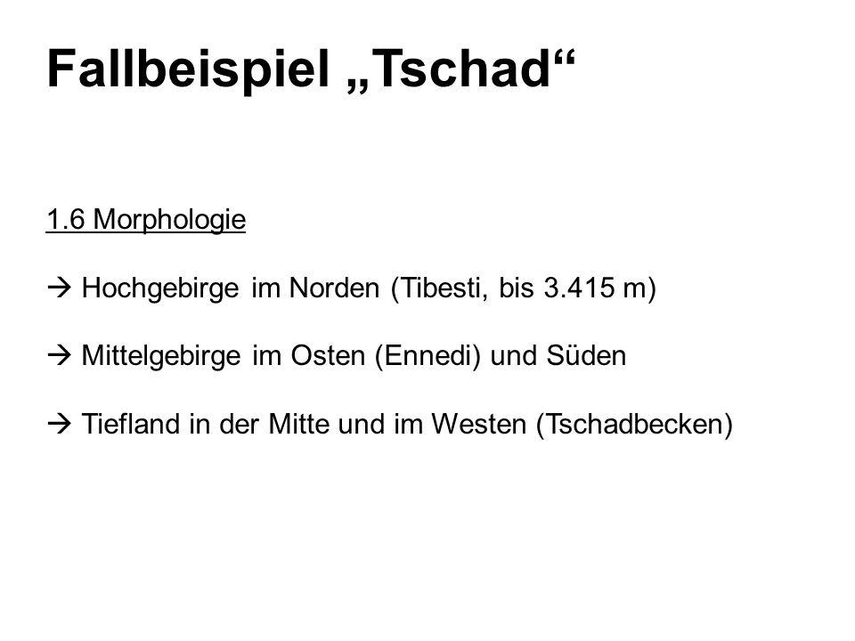 Fallbeispiel Tschad 1.6 Morphologie Hochgebirge im Norden (Tibesti, bis 3.415 m) Mittelgebirge im Osten (Ennedi) und Süden Tiefland in der Mitte und im Westen (Tschadbecken)