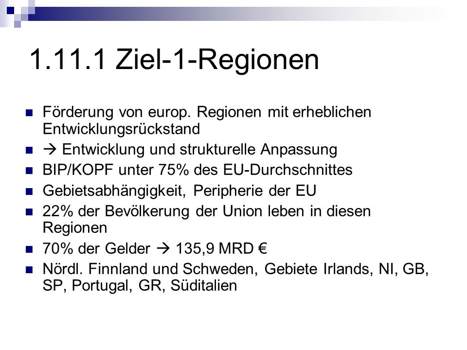 1.11.1 Ziel-1-Regionen Förderung von europ. Regionen mit erheblichen Entwicklungsrückstand Entwicklung und strukturelle Anpassung BIP/KOPF unter 75% d