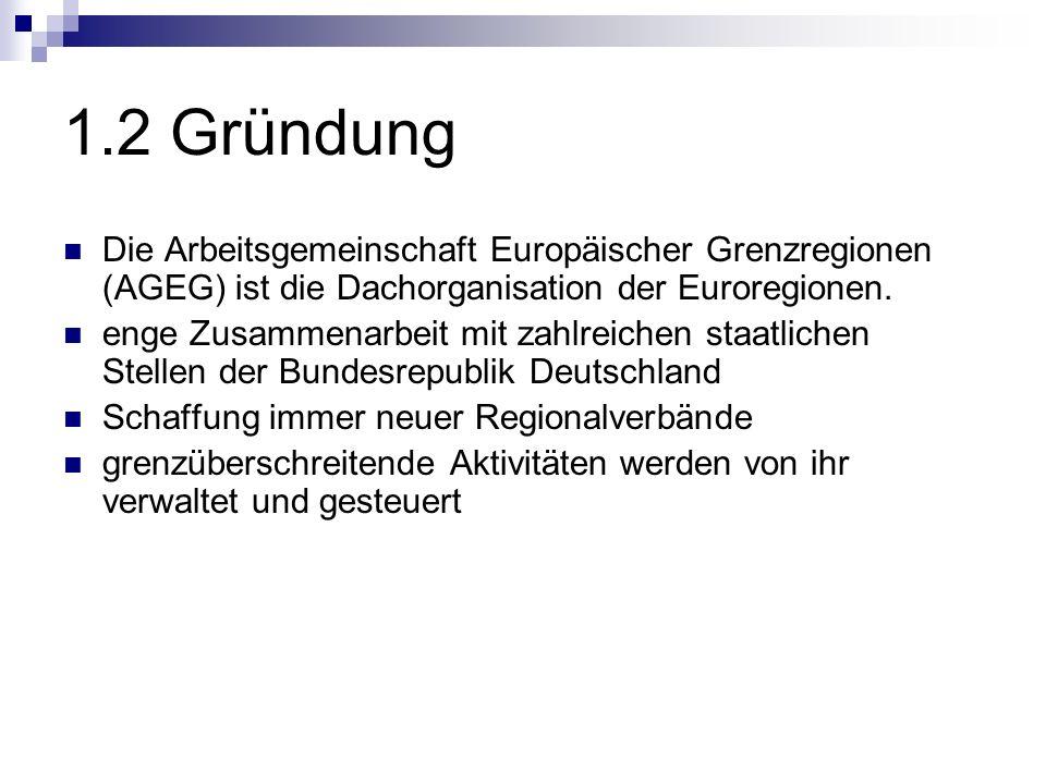 1.2 Gründung Die Arbeitsgemeinschaft Europäischer Grenzregionen (AGEG) ist die Dachorganisation der Euroregionen. enge Zusammenarbeit mit zahlreichen