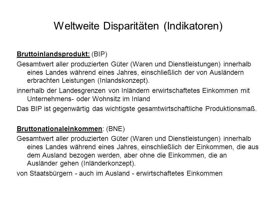 Weltweite Disparitäten (Indikatoren) Bruttoinlandsprodukt: (BIP) Gesamtwert aller produzierten Güter (Waren und Dienstleistungen) innerhalb eines Land