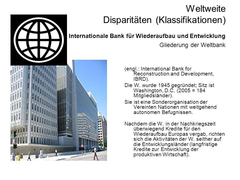 Weltweite Disparitäten (Klassifikationen) Internationale Bank für Wiederaufbau und Entwicklung Gliederung der Weltbank (engl.: International Bank for