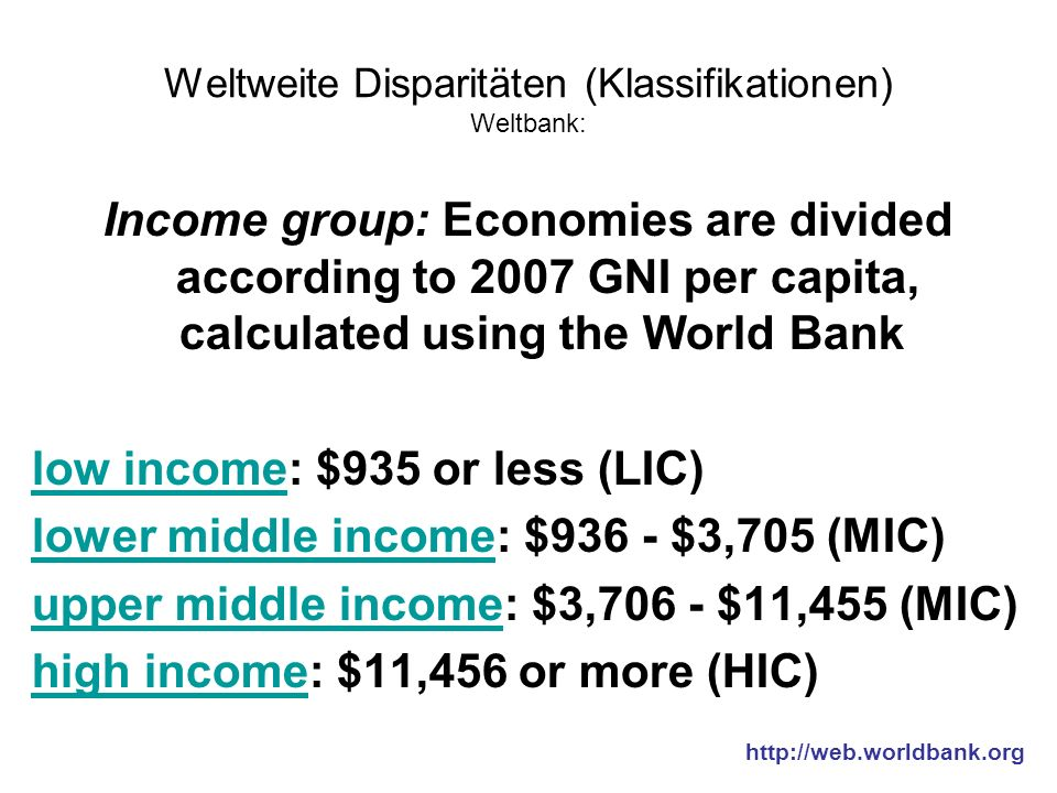 Weltweite Disparitäten (Klassifikationen) Weltbank: Income group: Economies are divided according to 2007 GNI per capita, calculated using the World Bank low incomelow income: $935 or less (LIC) lower middle incomelower middle income: $936 - $3,705 (MIC) upper middle incomeupper middle income: $3,706 - $11,455 (MIC) high incomehigh income: $11,456 or more (HIC) http://web.worldbank.org
