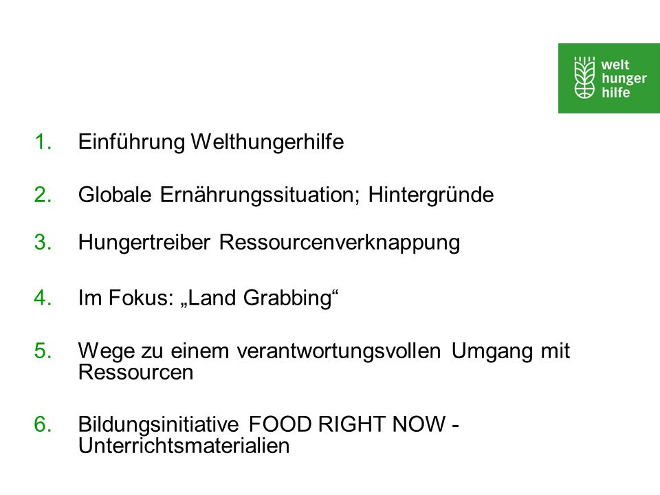 1.Einführung Welthungerhilfe 2. Globale Ernährungssituation; Hintergründe 3.Hungertreiber Ressourcenverknappung 4. Im Fokus: Land Grabbing 5. Wege zu