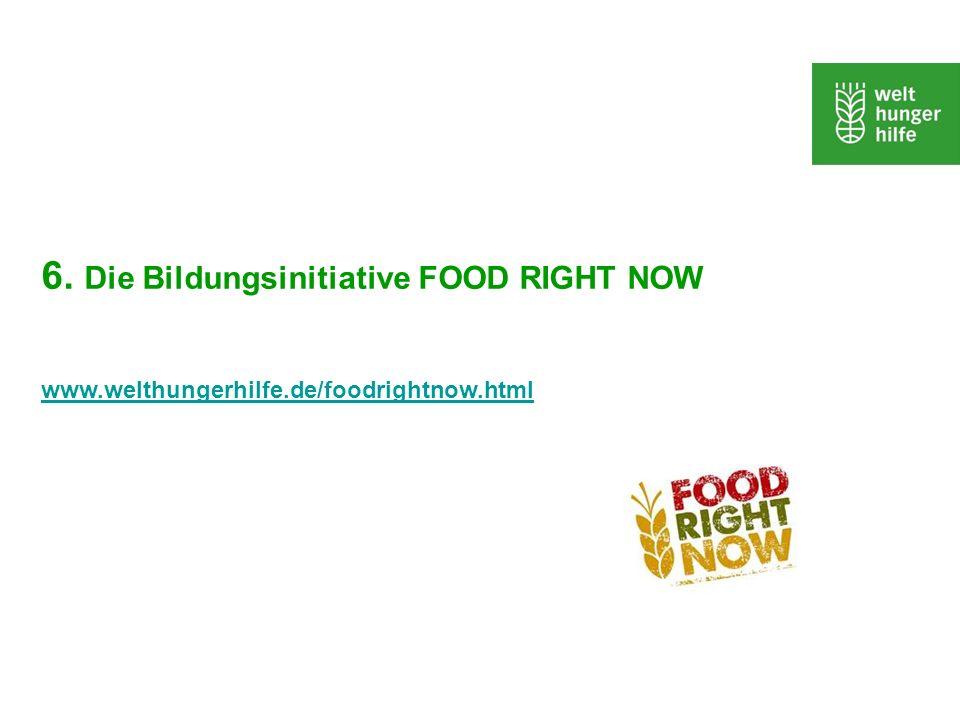 6. Die Bildungsinitiative FOOD RIGHT NOW www.welthungerhilfe.de/foodrightnow.html