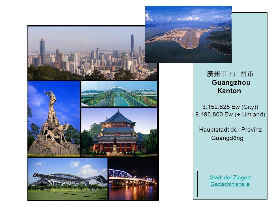 / Guangzhou Kanton 3.152.825 Ew (City)) 9.496.800 Ew (+ Umland) Hauptstadt der Provinz Guǎngdōng Stadt der Ziegen Gedächtnishalle