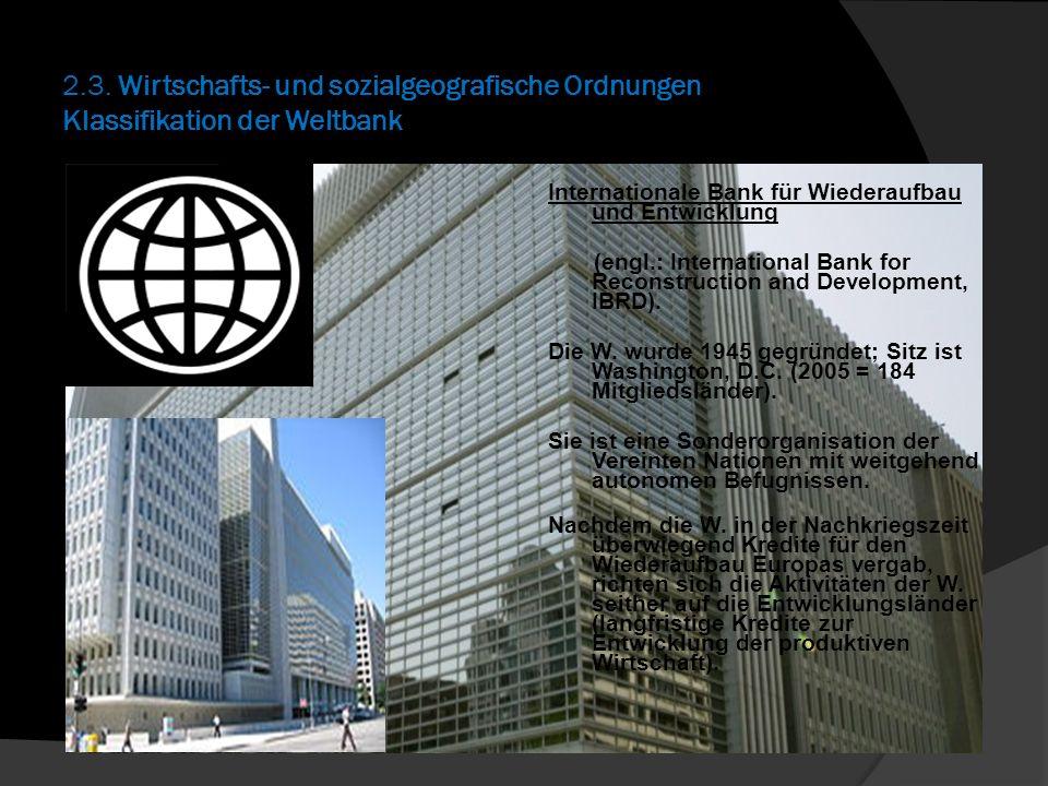 2.3. Wirtschafts- und sozialgeografische Ordnungen Klassifikation der Weltbank Internationale Bank für Wiederaufbau und Entwicklung (engl.: Internatio