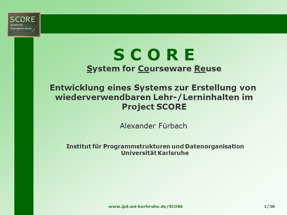 www.ipd.uni-karlsruhe.de/SCORE1/38 S C O R E System for Courseware Reuse Entwicklung eines Systems zur Erstellung von wiederverwendbaren Lehr-/Lerninh