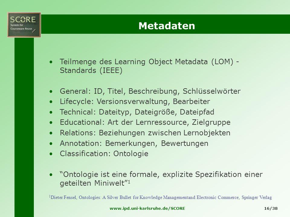 www.ipd.uni-karlsruhe.de/SCORE16/38 Metadaten Teilmenge des Learning Object Metadata (LOM) - Standards (IEEE) General: ID, Titel, Beschreibung, Schlüs