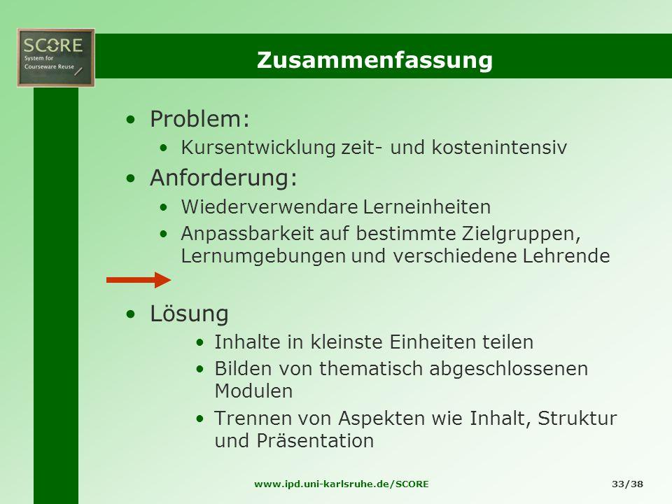 www.ipd.uni-karlsruhe.de/SCORE33/38 Zusammenfassung Problem: Kursentwicklung zeit- und kostenintensiv Anforderung: Wiederverwendare Lerneinheiten Anpa