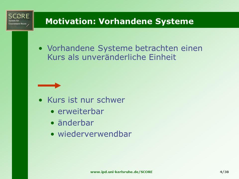 www.ipd.uni-karlsruhe.de/SCORE4/38 Motivation: Vorhandene Systeme Vorhandene Systeme betrachten einen Kurs als unveränderliche Einheit Kurs ist nur sc