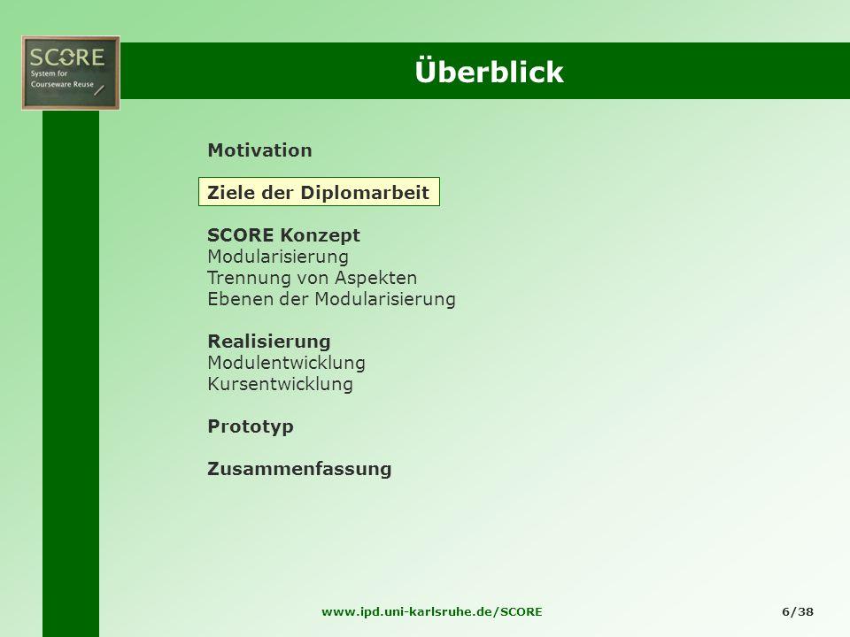 www.ipd.uni-karlsruhe.de/SCORE6/38 Überblick Motivation Ziele der Diplomarbeit SCORE Konzept Modularisierung Trennung von Aspekten Ebenen der Modulari