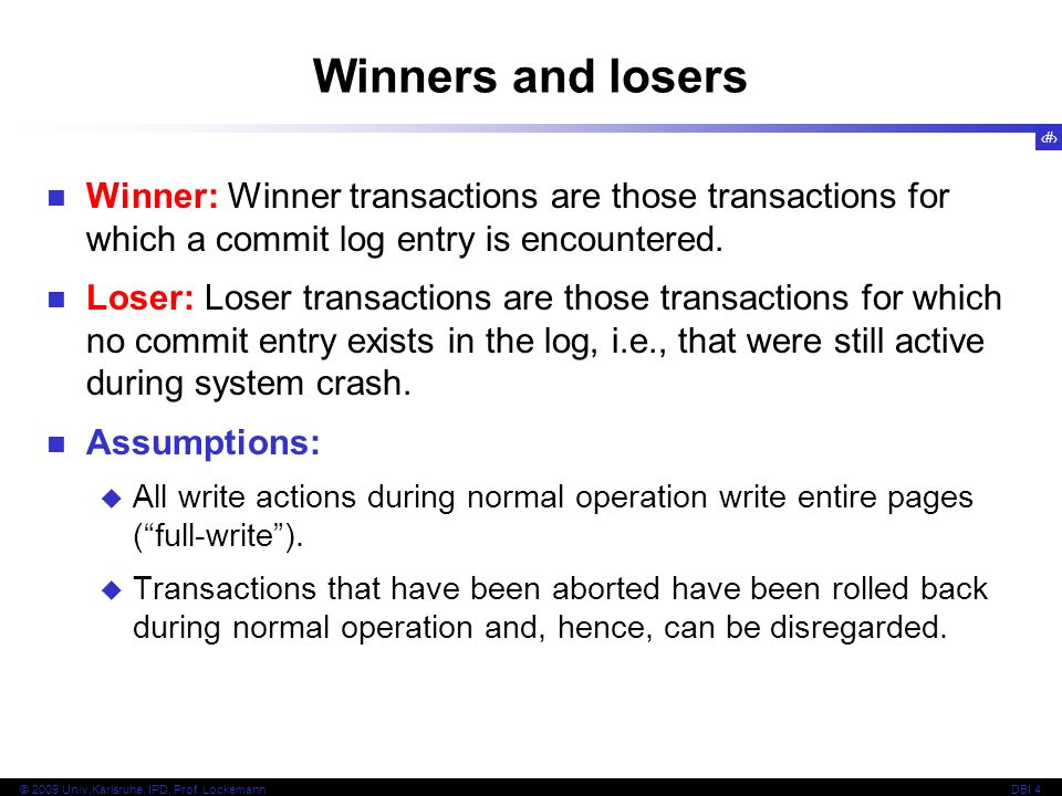 42 © 2009 Univ,Karlsruhe, IPD, Prof. LockemannDBI 4 Winners and losers Winner: Winner transactions are those transactions for which a commit log entry