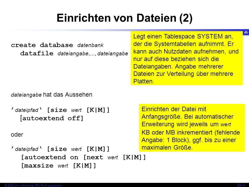 28 © 2009 Univ,Karlsruhe, IPD, Prof. LockemannDBI 11 Einrichten von Dateien (2) create database datenbank datafile dateiangabe,..., dateiangabe dateia
