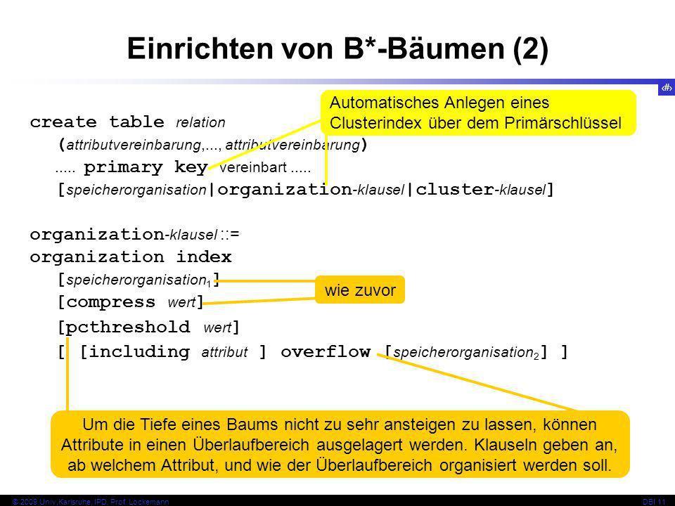 36 © 2009 Univ,Karlsruhe, IPD, Prof. LockemannDBI 11 Einrichten von B*-Bäumen (2) create table relation ( attributvereinbarung,..., attributvereinbaru