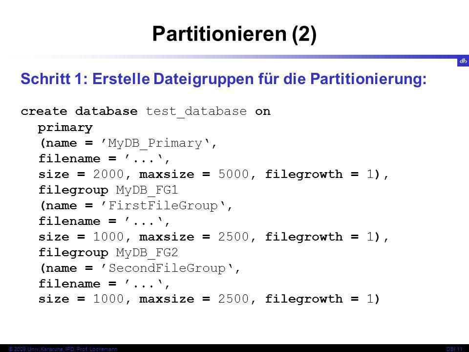62 © 2009 Univ,Karlsruhe, IPD, Prof. LockemannDBI 11 Partitionieren (2) Schritt 1: Erstelle Dateigruppen für die Partitionierung: create database test