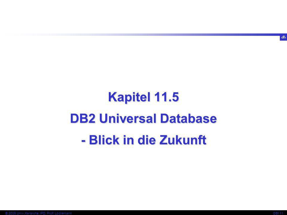74 © 2009 Univ,Karlsruhe, IPD, Prof. LockemannDBI 11 Kapitel 11.5 DB2 Universal Database - Blick in die Zukunft