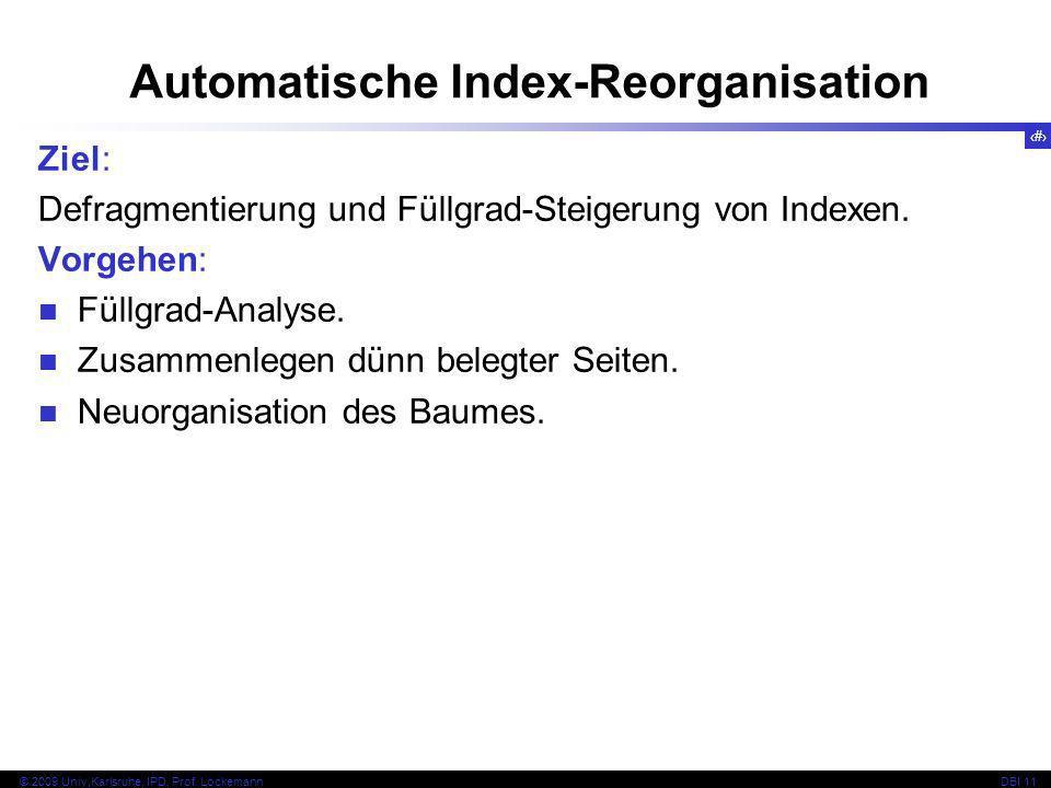 87 © 2009 Univ,Karlsruhe, IPD, Prof. LockemannDBI 11 Ziel: Defragmentierung und Füllgrad-Steigerung von Indexen. Vorgehen: Füllgrad-Analyse. Zusammenl