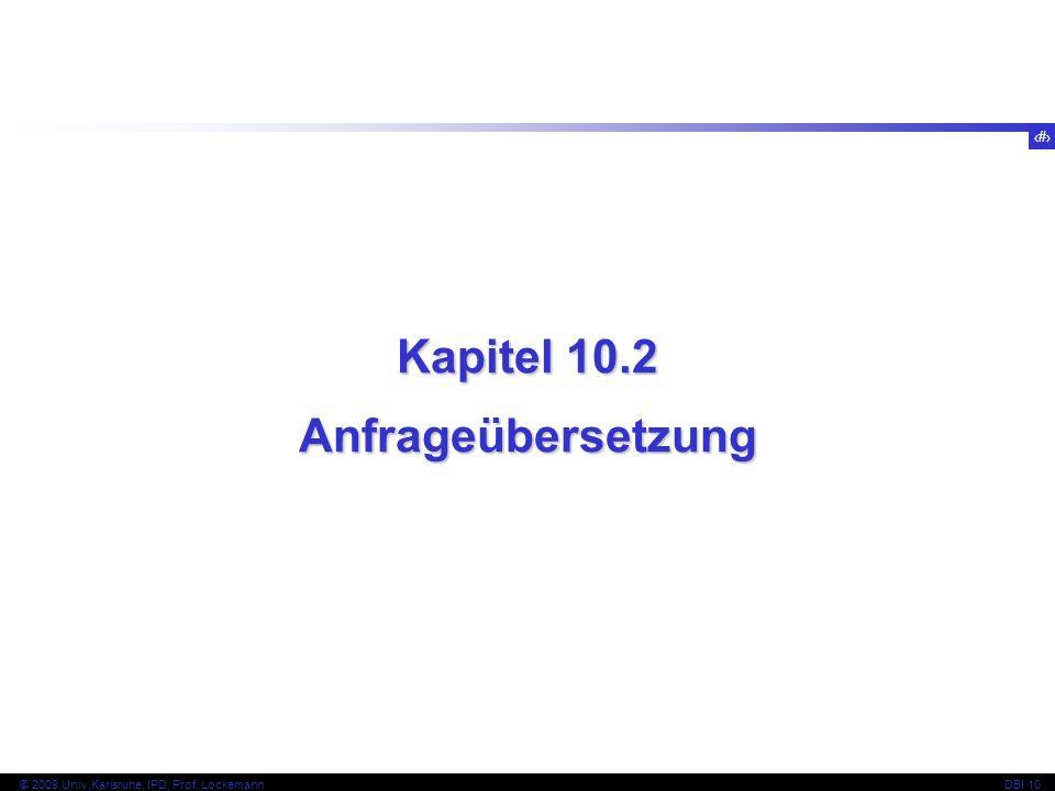 11 © 2009 Univ,Karlsruhe, IPD, Prof. LockemannDBI 10 Kapitel 10.2 Anfrageübersetzung