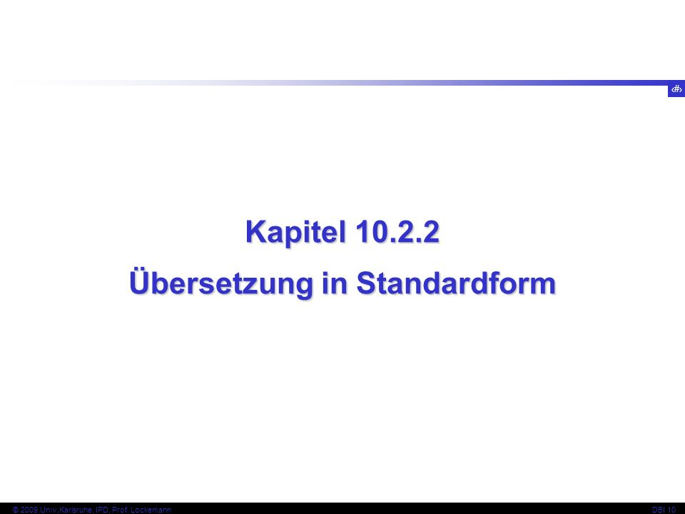 38 © 2009 Univ,Karlsruhe, IPD, Prof. LockemannDBI 10 Kapitel 10.2.2 Übersetzung in Standardform