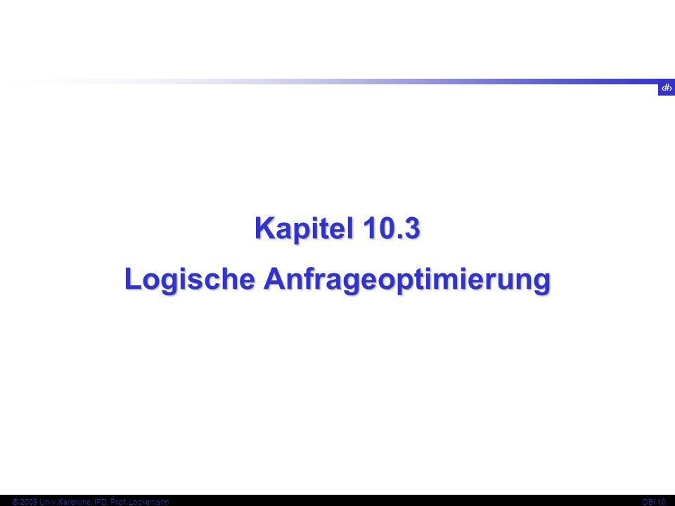 49 © 2009 Univ,Karlsruhe, IPD, Prof. LockemannDBI 10 Kapitel 10.3 Logische Anfrageoptimierung