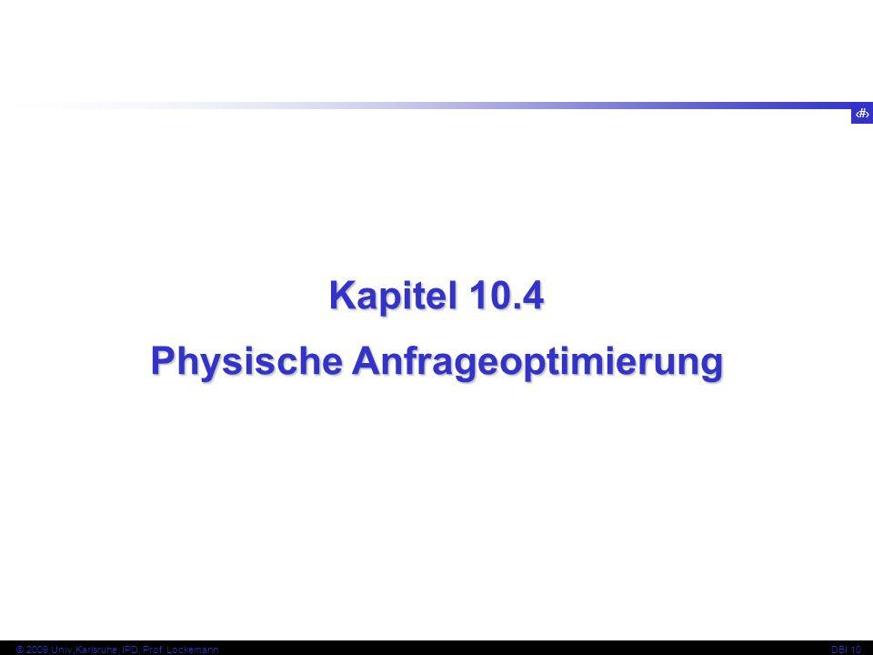 71 © 2009 Univ,Karlsruhe, IPD, Prof. LockemannDBI 10 Kapitel 10.4 Physische Anfrageoptimierung