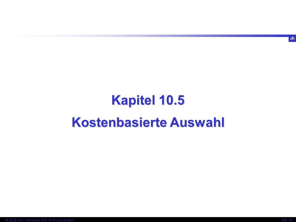 89 © 2009 Univ,Karlsruhe, IPD, Prof. LockemannDBI 10 Kapitel 10.5 Kostenbasierte Auswahl