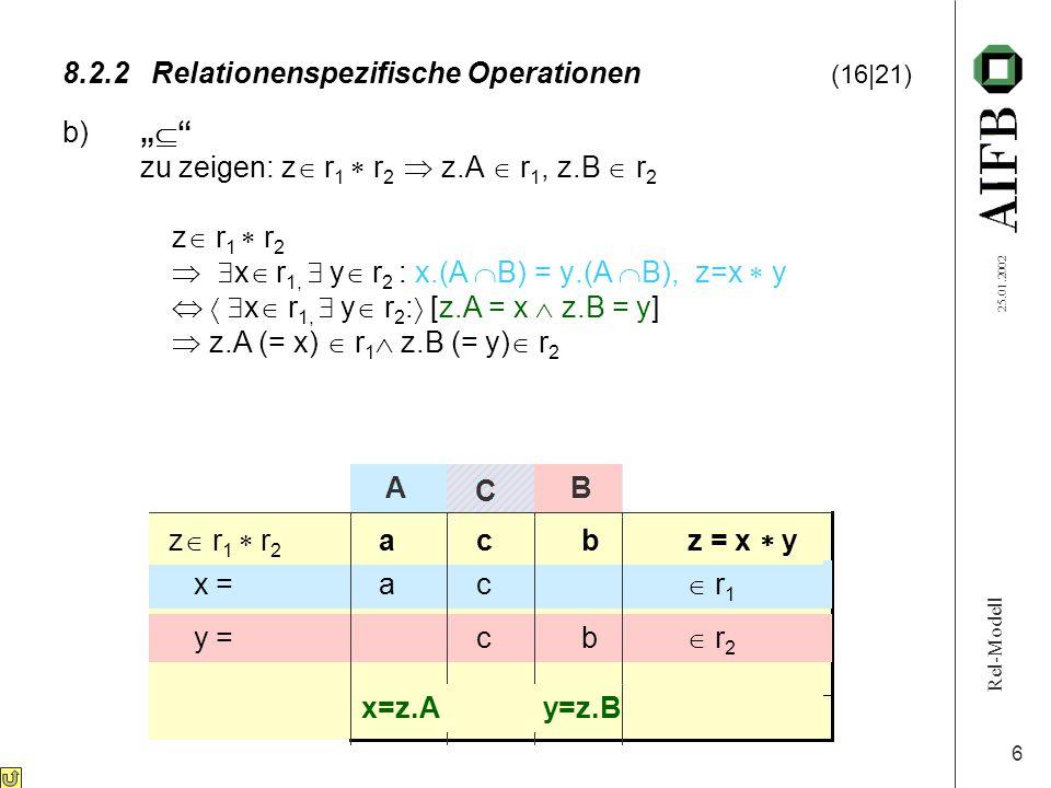 Rel-Modell 25.01.2002 6 8.2.2Relationenspezifische Operationen (16|21) b) zu zeigen: z r 1 r 2 z.A r 1, z.B r 2 z r 1 r 2 x r 1, y r 2 : x.(A B) = y.(A B), z=x y x r 1, y r 2 : [z.A = x z.B = y] z.A (= x) r 1 z.B (= y) r 2 x = ac r 1 y = cb r 2 z r 1 r 2 acb z = x y A B x=z.A y=z.B C