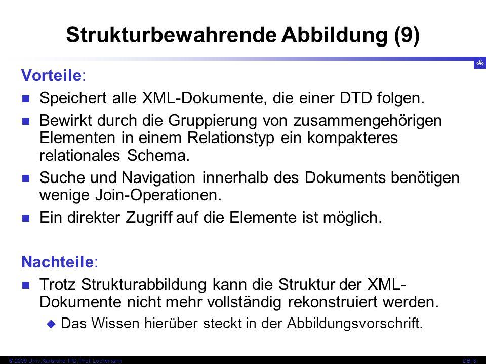 132 © 2009 Univ,Karlsruhe, IPD, Prof. LockemannDBI 8 Strukturbewahrende Abbildung (9) Vorteile: Speichert alle XML-Dokumente, die einer DTD folgen. Be