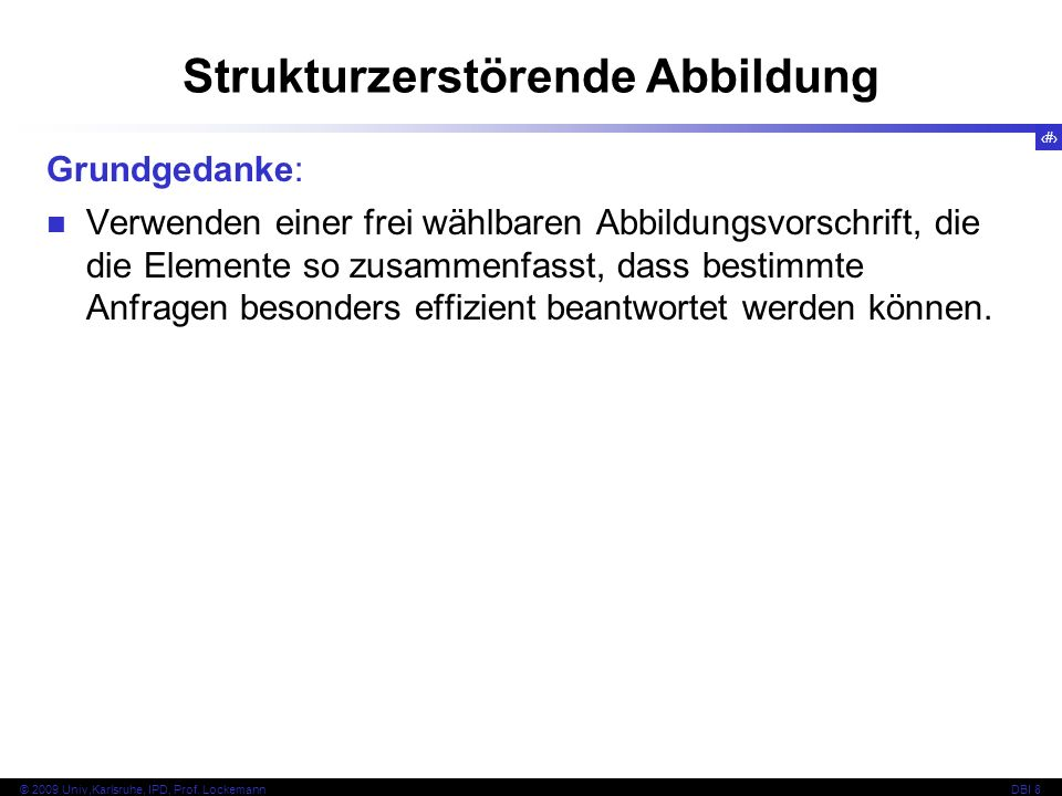 133 © 2009 Univ,Karlsruhe, IPD, Prof. LockemannDBI 8 Strukturzerstörende Abbildung Grundgedanke: Verwenden einer frei wählbaren Abbildungsvorschrift,