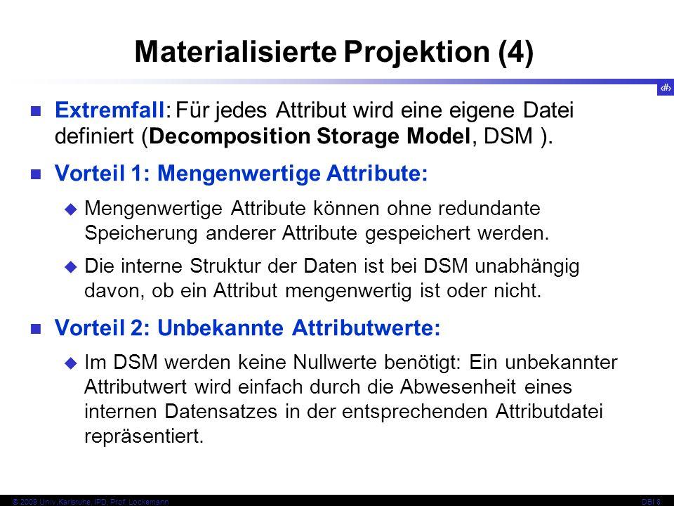 26 © 2009 Univ,Karlsruhe, IPD, Prof. LockemannDBI 8 Materialisierte Projektion (4) Extremfall: Für jedes Attribut wird eine eigene Datei definiert (De