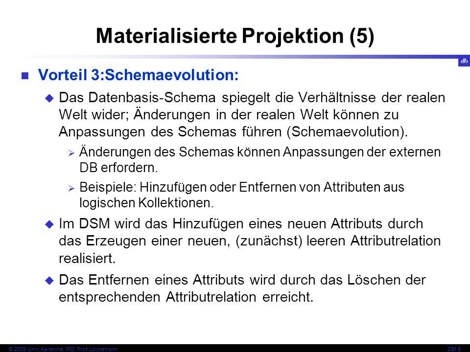 27 © 2009 Univ,Karlsruhe, IPD, Prof. LockemannDBI 8 Materialisierte Projektion (5) Vorteil 3:Schemaevolution: Das Datenbasis-Schema spiegelt die Verhä