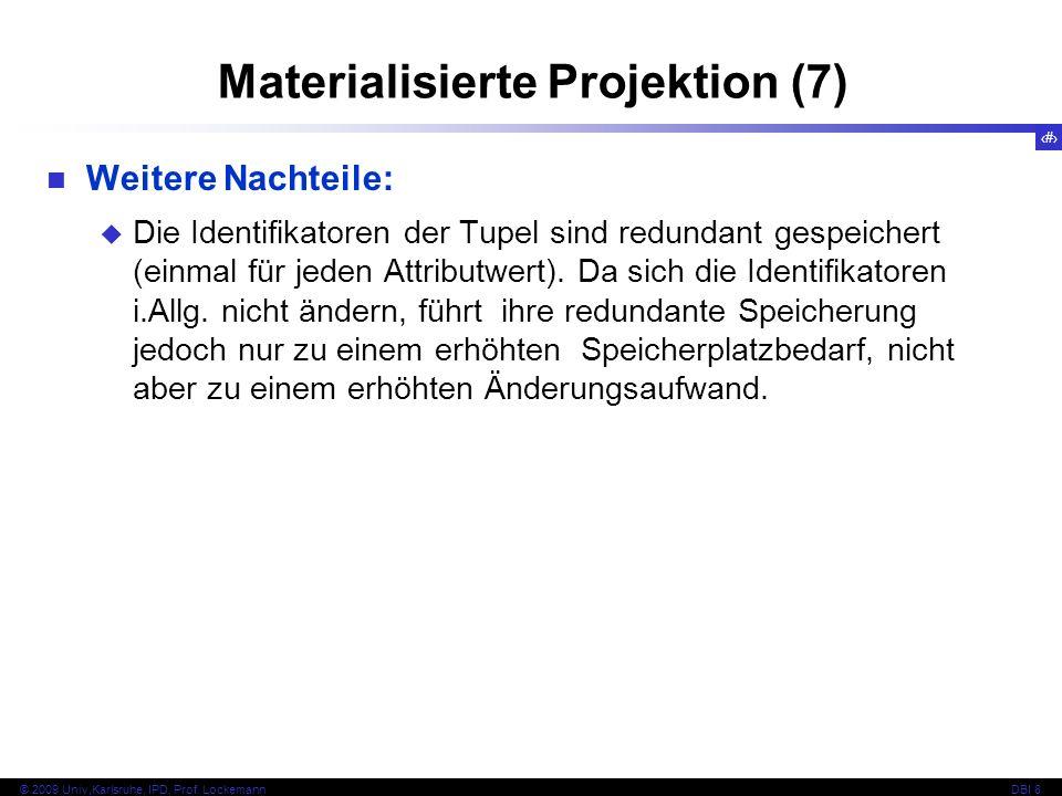 29 © 2009 Univ,Karlsruhe, IPD, Prof. LockemannDBI 8 Materialisierte Projektion (7) Weitere Nachteile: Die Identifikatoren der Tupel sind redundant ges