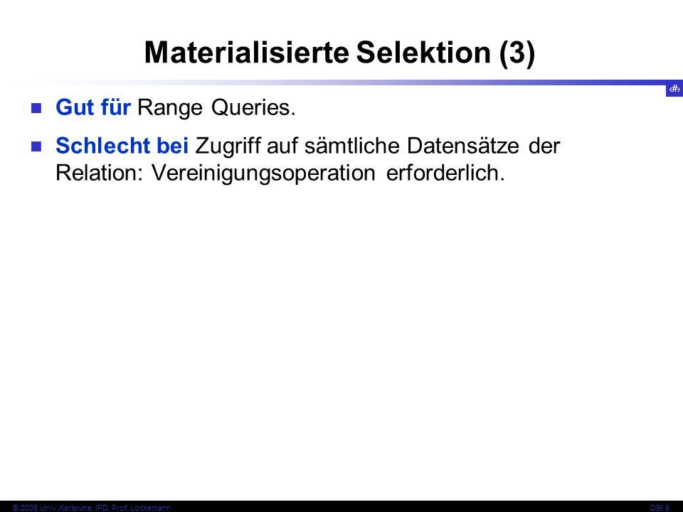 32 © 2009 Univ,Karlsruhe, IPD, Prof. LockemannDBI 8 Materialisierte Selektion (3) Gut für Range Queries. Schlecht bei Zugriff auf sämtliche Datensätze