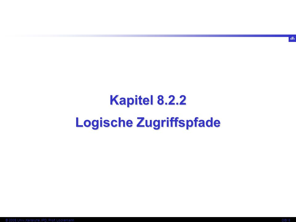 35 © 2009 Univ,Karlsruhe, IPD, Prof. LockemannDBI 8 Kapitel 8.2.2 Logische Zugriffspfade