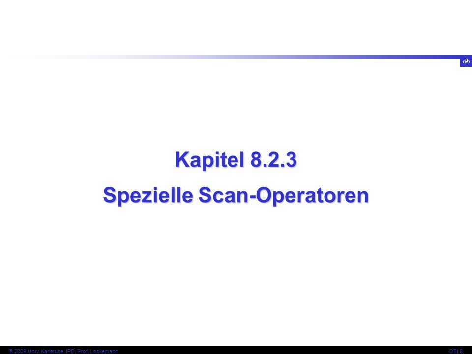 47 © 2009 Univ,Karlsruhe, IPD, Prof. LockemannDBI 8 Kapitel 8.2.3 Spezielle Scan-Operatoren