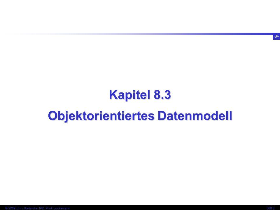 56 © 2009 Univ,Karlsruhe, IPD, Prof. LockemannDBI 8 Kapitel 8.3 Objektorientiertes Datenmodell