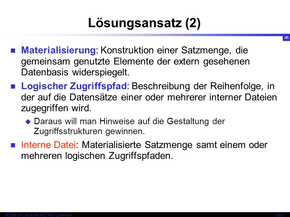 6 © 2009 Univ,Karlsruhe, IPD, Prof. LockemannDBI 8 Lösungsansatz (2) Materialisierung: Konstruktion einer Satzmenge, die gemeinsam genutzte Elemente d