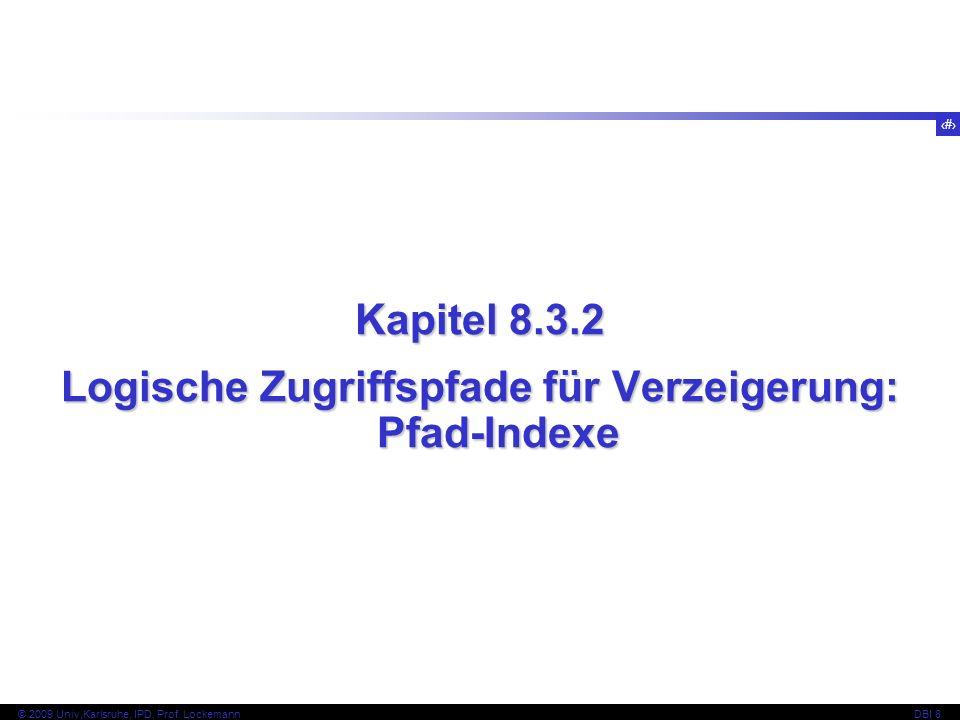 68 © 2009 Univ,Karlsruhe, IPD, Prof. LockemannDBI 8 Kapitel 8.3.2 Logische Zugriffspfade für Verzeigerung: Pfad-Indexe