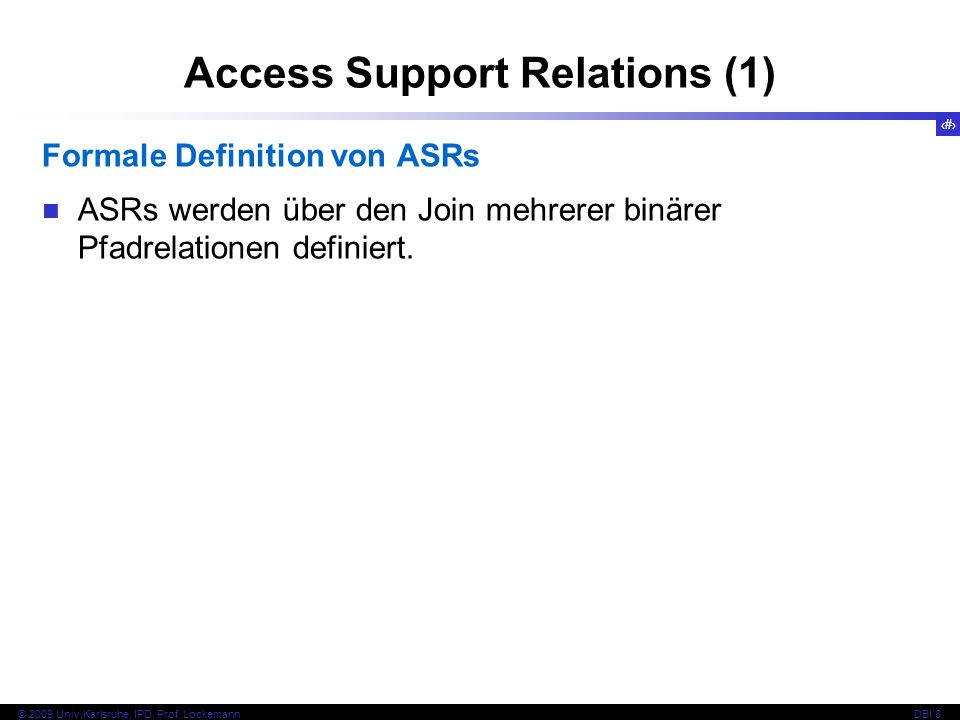 76 © 2009 Univ,Karlsruhe, IPD, Prof. LockemannDBI 8 Access Support Relations (1) Formale Definition von ASRs ASRs werden über den Join mehrerer binäre